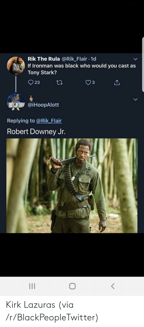 tony stark: Rik The Rula @Rik_Flair 1d  If Ironman was black who would you cast as  Tony Stark?  23  @iHoopAlott  Replying to @Rik_Flair  Robert Downey Jr. Kirk Lazuras (via /r/BlackPeopleTwitter)