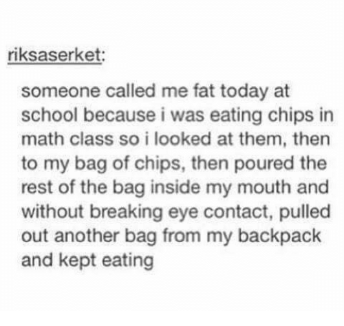 Eating Chips: riksaserket:  someone called me fat today at  school because i was eating chips in  math class so i looked at them, thern  to my bag of chips, then poured the  rest of the bag inside my mouth and  without breaking eye contact, pulled  out another bag from my backpack  and kept eating