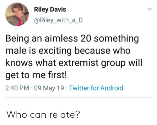 exciting: Riley Davis  @Riley_with_a_D  Being an aimless 20 something  male is exciting because who  knows what extremist group will  get to me first!  2:40 PM 09 May 19 Twitter for Android Who can relate?