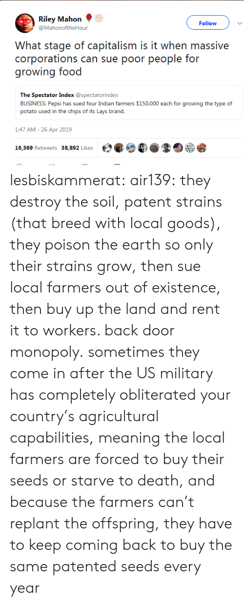 us military: Riley Mahon  @MahonoftheHour  Follow  What stage of capitalism is it when massive  corporations can sue poor people for  growing food  The Spectator Index @spectatorindex  BUSINESS: Pepsi has sued four Indian farmers $150,000 each for growing the type of  potato used in the chips of its Lays brand.  1:47 AM-26 Apr 2019  th紧@4).孪囵.竖  16,369 Retweets  38,892 Likes lesbiskammerat: air139: they destroy the soil, patent strains (that breed with local goods), they poison the earth so only their strains grow, then sue local farmers out of existence, then buy up the land and rent it to workers. back door monopoly. sometimes they come in after the US military has completely obliterated your country's agricultural capabilities, meaning the local farmers are forced to buy their seeds or starve to death, and because the farmers can't replant the offspring, they have to keep coming back to buy the same patented seeds every year