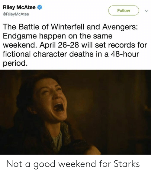 Fictional Character: Riley McAtee  @RileyMcAtee  Follow  The Battle of Winterfell and Avengers:  Endgame happen on the same  weekend. April 26-28 will set records for  fictional character deaths in a 48-hour  period Not a good weekend for Starks