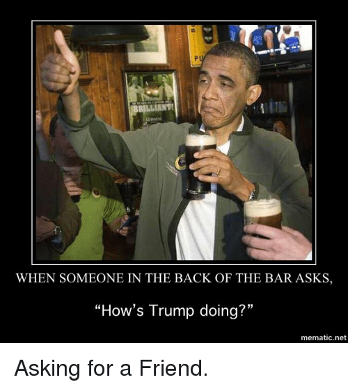 """Politics, Trump, and Asking: RILIANT  WHEN SOMEONE IN THE BACK OF THE BAR ASKS,  """"How's Trump doing?""""  mematic.net"""