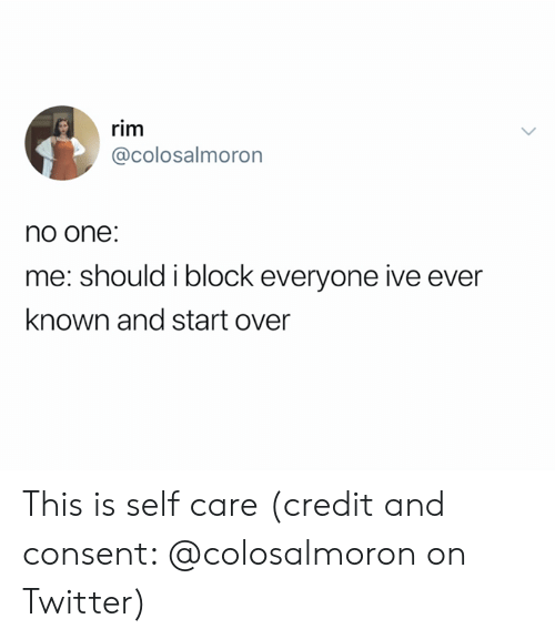 Twitter, One, and Rim: rim  @colosalmoron  no one:  me: should i block everyone ive ever  known and start over This is self care (credit and consent: @colosalmoron on Twitter)