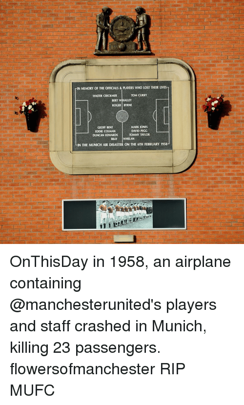tommys: rIN MEMORY OF THE OFFICIALS & PLAYERS WHO LOST THEIR LIVES-  TOM CURRY  WALTER CRICKMER  BERT  HALLEY  ROGER BYRNE  MARK joNES  GEOFF BENT  DAVID PEGG  EDDIE COLMAN  DUNCAN EDWARDS  TOMMY TAYLOR  WHELAN  BILLY  LIN THE MUNICH AIR DISASTER ON THE 6TH FEBRUARY 1958- OnThisDay in 1958, an airplane containing @manchesterunited's players and staff crashed in Munich, killing 23 passengers. flowersofmanchester RIP MUFC