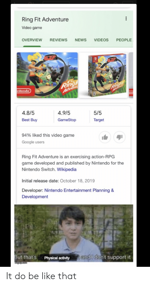physical activity: Ring Fit Adventure  Video game  OVERVIEW REVIEWS  NEWS  VIDEOS PEOPLE  Ringh  Advent  RingFit  nlendo  4.8/5  4.9/5  5/5  Best Buy  GameStop  Target  94% liked this video game  Google users  Ring Fit Adventure is an exercising action-RPG  game developed and published by Nintendo for the  Nintendo Switch. Wikipedia  Initial release date: October 18, 2019  Developer: Nintendo Entertainment Planning &  Development  But that's  Physical activity  and don't support it  Emglip eam It do be like that