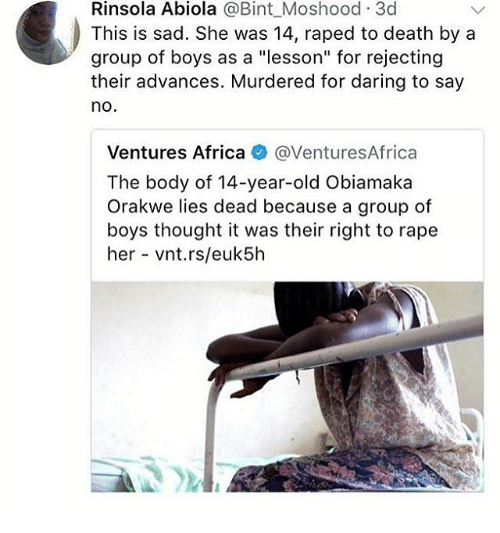 "Rapings: Rinsola Abiola @Bint_Moshood 3c  This is sad. She was 14, raped to death by a  group of boys as a ""lesson"" for rejecting  their advances. Murdered for daring to say  no  Ventures Africa @VenturesAfrica  The body of 14-year-old Obiamaka  Orakwe lies dead because a group of  boys thought it was their right to rape  her vnt.rs/euk5h"