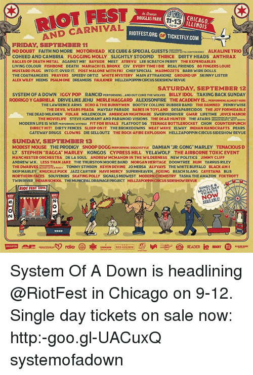 """direct hit: RIOT FEST  AND CARNIVAL  n Scenic  DOUGLAS PARK  BCHICAGO  ILLINOIS  11-13  01  RIOTFEST.ORG  の TICKETFLY.COM  OR  FRIDAY, SEPTEMBER 11  NO DOUBT FAITH NO MORE MOTÖRHEAD ICE CUBE&SPECIAL GUESTSSRUTTACOMPTON RX ALKALINE TRIO  COHEED ANDCAMBRIA FLOGGING MOLLY SLIGHTLY STOOPID THRICE DIRTY HEADS ANTHRAX  EAGLES OF DEATH METAL AGAINST ME! BAYSIDE MEST ATREYU LEE SCRATCH PERRY THE EXPENDABLES  LIVING COLOUR FISHBONE DEATH MARIACHIEL BRONX CIV EVERY TIME I DIE REAL FRIENDS 88 FINGERS LOUIE  MUSTARD PLUG INTO IT. OVER IT. POST MALONE WITH FKI CHEFSPECIAL MARMOZETS BARB WIRE DOLLS  THE COATHANGERS PRAYERS SPEEDY ORTIZ WHITE MYSTERY MAIN ATTRAKIONZ GROUND UP SKINNY LISTER  ALEX WILEY HEEMS PSALM ONE DREAMERS FAULKNER HELLZAPOPPIN CIRCUS SIDESHOW REVUE  SATURDAY, SEPTEMBER 12  SYSTEM OF A DOWN IGGY POP RANCID PERFORMING AND OUT COME THE WOLVES BILLY IDOL TAKING BACK SUNDAY  OST HERE  THE LAWRENCE ARMS ECHO & THE BUNNYMEN BOOTSY COLLINS RUBBER BAND THE DAMNED PENNYWISE  THE DEVIL WEARS PRADA MAYDAY PARADE BABES IN TOYLAND DESAPARECIDOS THE JOY FORMIDABLE  THE DEAD MILKMEN FIDLAR MILLENCOLIN AMERICAN NIGHTMARE SWERVEDRIVER GWAR LIFETIME JOYCE MANOR  RODRIGO Y GABRIELA  DRIVE LIKE JEHU  MERLE HAGGARD  ALEXISONFIRE  THE ACADEMY IS... PERFORMI  THE MOVIELIFE STEVE IGNORANT AND PARANOID VISIONS THE DEAR HUNTER THE ATARIS  RATRE2x  MODERN LIFE IS WAR PERFORMING WITNESS FIT FOR RIVALS FLATFOOT 56 TEENAGE BOTTLEROCKET CHON COUNTERPUNCH  DIRECT HIT! DIRTY FENCES SLEEP ON IT THE BROKEDOWNS MEAT WAVE ELWAY INDIAN HANDCRAFTS PEARS  GATEWAY DRUGS CLOWNS DIE SELLOUTZ THE ROCK-AFIRE EXPLOSION HELLZAPOPPIN CIRCUS SIDESHOW REVUE  SUNDAY, SEPTEMBER 13  MODEST MOUSE THE PRODIGY SNOOP DOGG PERFORMING DOGCYSTYLu DAMIAN """"JR. GONG"""" MARLEY TENACIOUS D  L7 STEPHEN """"RAGGA"""" MARLEY KONGOS CYPRESS HILL YELAWOLF THE AIRBORNE TOXIC EVENT  MANCHESTER ORCHESTRA DE LA SOUL ANDREW MCMAHON IN THE WILDERNESS NEW POLITICS JIMMY CLIFF  NDREW W.K. LESS THAN JAKE THE THURSTON MOORE BAND MORGAN HERITAGE DO"""