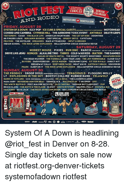 direct hit: RIOT FEST  DENVER,/  COLORADO  COMPLEX  RIOTFEST.ORG OR TICKETFLY.CO  AND RODEO  FRIDAY AUGUST 28  SYSTEM OF A DOWN IGGY POP ICE CUBE&SPECIAL GUESTSPESPORMINC STRANCHT OUTTA COMPTORMX MOTÖRHEAD  COHEED AND CAMBRIA CYPRESS HILL THE AIRBORNE TOXICEVENT ANTHRAX DEATH GRIPS  TESTAMENT GWAR THE BLACK LIPS AMERICAN NIGHTMARE THE GET UP KIDS DOOMTREE  88 FINGERS LOUIE BENJAMIN BOOKER CHEF'SPECIAL SPEEDY ORTIZ CAYETANA  PRAYERS THE HOTELIER DREAMERS MAIN ATTRAKIONZ INPUT &BROKEN  INDIAN SCHOOL THE ROCK-AFIRE EXPLOSION HELLZAPOPPIN CIRCUS SIDESHOW REVUE  SATURDAY. AUCUST 29  MODEST MOUS PIXIES RUN DMC RANCID PERFORMING. AND OUTCOME THE wOLVES  DRIVE LIKE JEHU KONGOS ALKALINE TRIO THRICE COLD WAR KIDS IRATION THE DAMNED  EAGLES OF DEATH METAL THE MIGHTY MIGHTY BOSSTONES DESAPARECIDOS  THE DEAD MILKMEN THE VANDALS LESS THAN JAKE THE JOY FORMIDABLE CLOUD CULT  BAYSIDE SWERVEDRIVER JOYCE MANOR THE BUNNY GANG FIT FOR RIVALS DIRECT HIT!  BROADWAY CALLS NORTHERN FACES MEAT WAVE GATEWAY DRUGS SOUVENIRS  PEARS SLEEP ON IT THE ROCK-AFIRE EXPLOSION-HELLZAPOPPIN CIRCUS SIDESHOW REVUE  SUNDAY, AUGUST 30  THE PRODIGY SNOOP DOGG PERFORMING DOGGYSTYLE TENACIOUS D FLOGGING MOLLY  L7 EXPLOSIONS IN THE SKY BOOTSY COLLINS, RUBBER BAND YELAWOLF  BABES IN TOYLAND GZA PERFORMING LIQUID SWORDS DE LA SOUL THE LAWRENCE ARMS  NADA SURF REVEREND HORTON HEAT ANDREW:W.K. MILLENCOLIN,乙SECONDS OFF!  THE WHITE BUFFALO POST MALONE WITH FKL AZZ CARTIER TEENAGE BOTTLEROCKET PUP  BEACH SLANG THE MOTH & THE FLAME ELWAY WHITE MYSTERY SKATING POLLY ROZWELL KID  FAULKNER DAYE JACK THE ROCK-AFIRE EXPLOSION HELLZAPOPPIN CIRCUS SIDESHOW REVUE  SODA JERK  PRESENTS  oa UBER  Westword System Of A Down is headlining @riot_fest in Denver on 8-28. Single day tickets on sale now at riotfest.org-denver-tickets systemofadown riotfest