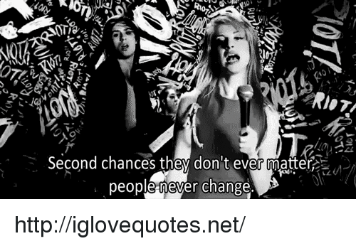 Riot, Http, and Change: RioT  Second chances they don t ever matter  people never change http://iglovequotes.net/