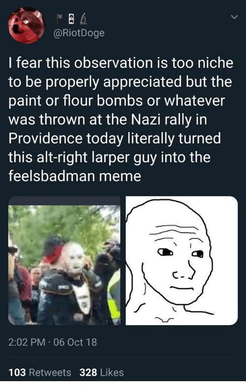 Meme, Paint, and Providence: @RiotDoge  I fear this observation is too niche  to be properly appreciated but the  paint or flour bombs or whatever  was thrown at the Nazi rally in  Providence today literally turned  this alt-right larper guy into the  feelsbadman meme  2:02 PM 06 Oct 18  103 Retweets 328 Likes