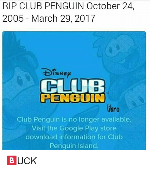 google play store: RIP CLUB PENGUIN October 24,  2005 March 29, 2017  ISNE  CLUB  PENGUIN  Club Penguin is no longer available.  Visit the Google Play store  download information for Club  Penguin lsland. 🅱UCK