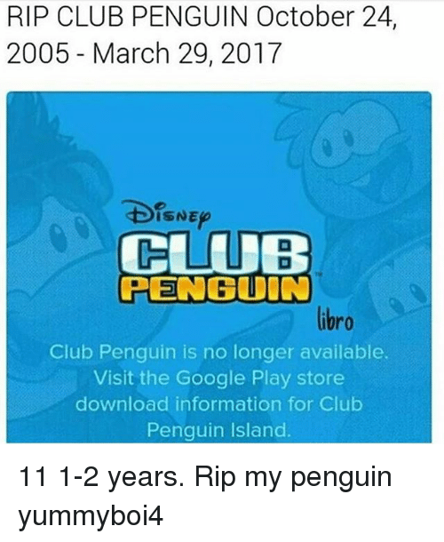 google play store: RIP CLUB PENGUIN October 24,  2005 March 29, 2017  SNE  CLUB  PENGUIN  Club Penguin is no longer available.  Visit the Google Play store  download information for Club  Penguin Island 11 1-2 years. Rip my penguin yummyboi4