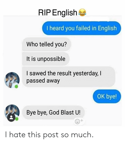Telled: RIP English  I heard you failed in English  Who telled you?  It is unpossible  I sawed the result yesterday, I  passed away  оK bye!  Bye bye, God Blast U! I hate this post so much.
