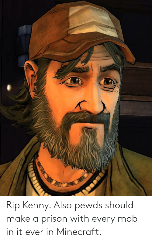 kenny: Rip Kenny. Also pewds should make a prison with every mob in it ever in Minecraft.