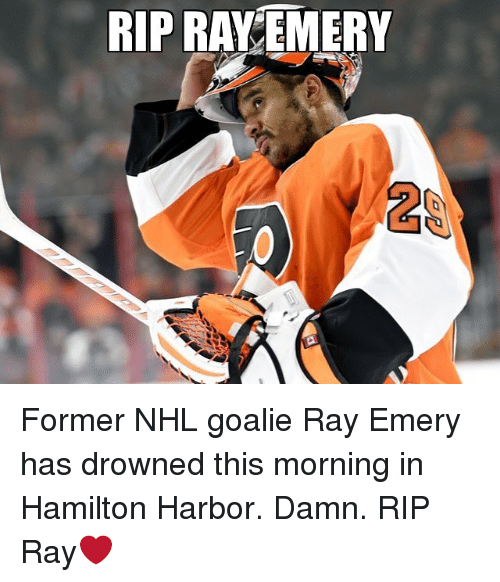 Memes, National Hockey League (NHL), and 🤖: RIP RAY EMERY  2 Former NHL goalie Ray Emery has drowned this morning in Hamilton Harbor. Damn. RIP Ray❤️