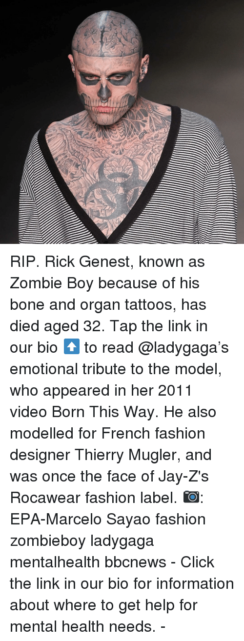 Ladygaga: RIP. Rick Genest, known as Zombie Boy because of his bone and organ tattoos, has died aged 32. Tap the link in our bio ⬆️ to read @ladygaga's emotional tribute to the model, who appeared in her 2011 video Born This Way. He also modelled for French fashion designer Thierry Mugler, and was once the face of Jay-Z's Rocawear fashion label. 📷: EPA-Marcelo Sayao fashion zombieboy ladygaga mentalhealth bbcnews - Click the link in our bio for information about where to get help for mental health needs. -