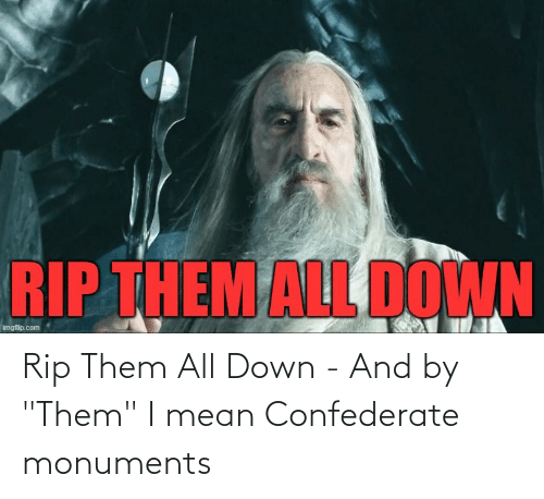 "Confederate: Rip Them All Down - And by ""Them"" I mean Confederate monuments"