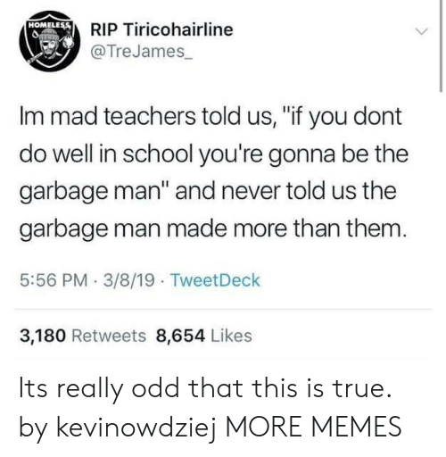 """Im Mad: RIP Tiricohairline  @TreJames  HOMELEss  Im mad teachers told us, """"if you dont  do well in school you're gonna be the  garbage man"""" and never told us the  garbage man made more than them  5:56 PM 3/8/19 TweetDeck  3,180 Retweets 8,654 Likes Its really odd that this is true. by kevinowdziej MORE MEMES"""
