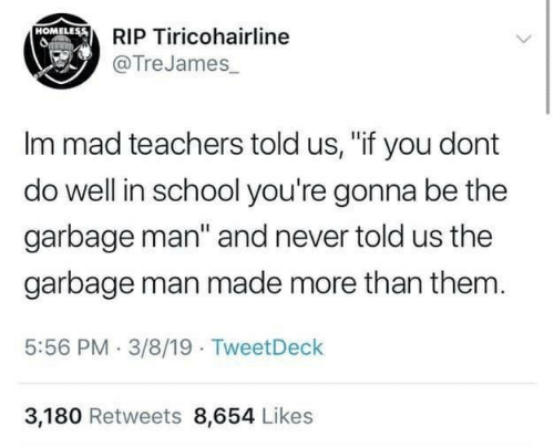 """Im Mad: RIP Tiricohairline  @TreJames  HOMELEss  Im mad teachers told us, """"if you dont  do well in school you're gonna be the  garbage man"""" and never told us the  garbage man made more than them  5:56 PM 3/8/19 TweetDeck  3,180 Retweets 8,654 Likes"""