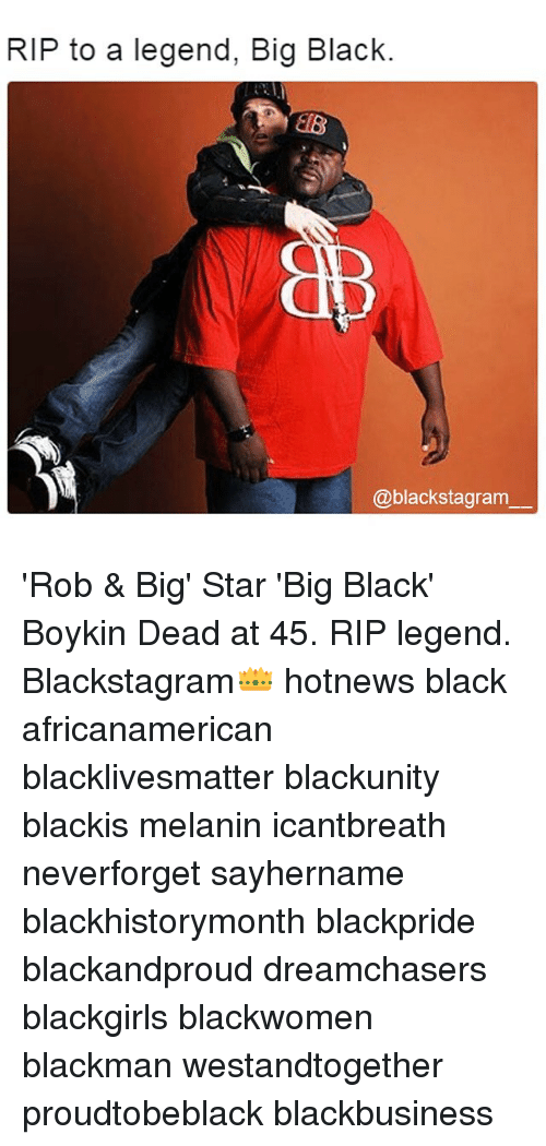 Rob Big: RIP to a legend, Big Black.  @black stagram 'Rob & Big' Star 'Big Black' Boykin Dead at 45. RIP legend. Blackstagram👑 hotnews black africanamerican blacklivesmatter blackunity blackis melanin icantbreath neverforget sayhername blackhistorymonth blackpride blackandproud dreamchasers blackgirls blackwomen blackman westandtogether proudtobeblack blackbusiness