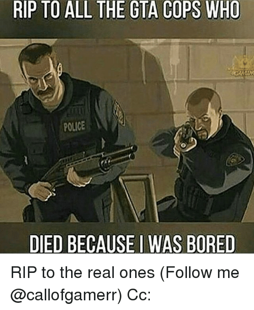 Dieded: RIP TO ALL THE GTA COPS WHO  POLICE  DIED BECAUSE I WAS BORED RIP to the real ones (Follow me @callofgamerr) Cc: