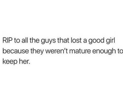 The Guys: RIP to all the guys that lost a good girl  because they weren't mature enough to  keep her