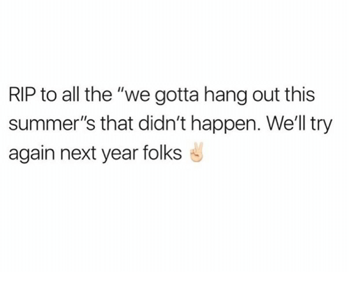 """Happenes: RIP to all the """"we gotta hang out this  summer's that didn't happen. We'll try  again next year folks"""