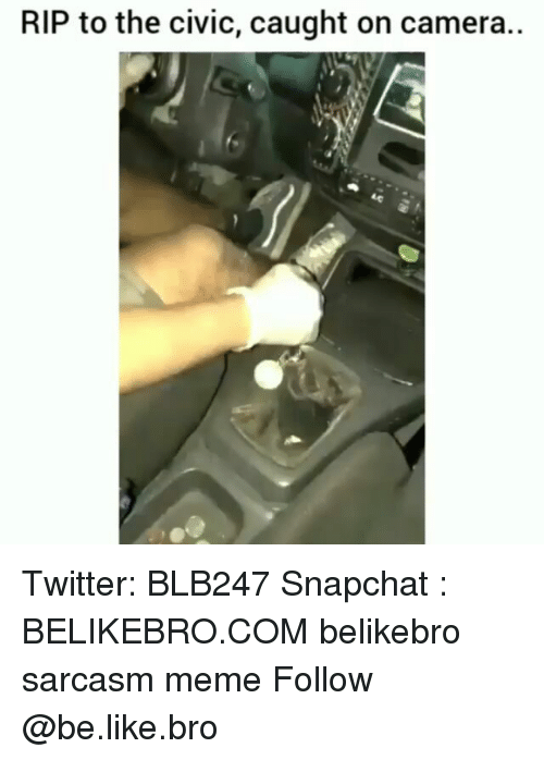 Be Like, Meme, and Memes: RIP to the civic, caught on camera.. Twitter: BLB247 Snapchat : BELIKEBRO.COM belikebro sarcasm meme Follow @be.like.bro