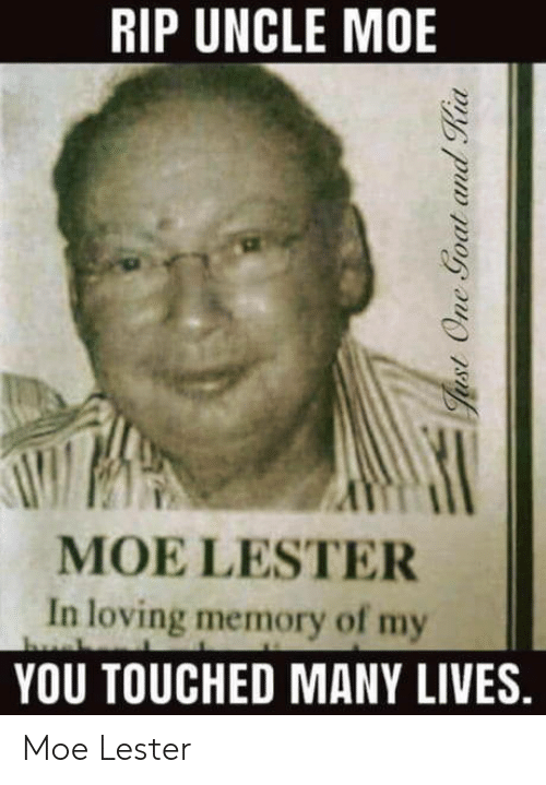 Moe., Memory, and Rip: RIP UNCLE MOE  MOE LESTER  In loving memory of my  YOU TOUCHED MANY LIVES. Moe Lester