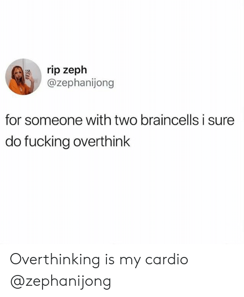 Fucking, Rip, and For: rip zeph  @zephanijong  for someone with two braincells i sure  do fucking overthink Overthinking is my cardio @zephanijong
