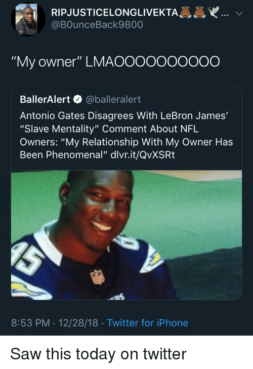 "Blackpeopletwitter, Funny, and Iphone: RIPJUSTICELONGLIVEKTA  @BOunceBack9800  ""My owner"" LMAOOooooOO0O  BallerAlert @balleralert  Antonio Gates Disagrees With LeBron James'  ""Slave Mentality"" Comment About NFL  Owners: ""My Relationship With My Owner Has  Been Phenomenal"" dlvr.it/QvXSRt  8:53 PM . 12/28/18 Twitter for iPhone"