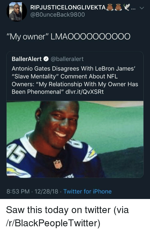 "Blackpeopletwitter, Iphone, and LeBron James: RIPJUSTICELONGLIVEKTA  @BOunceBack9800  ""My owner"" LMAOOooooOO0O  BallerAlert @balleralert  Antonio Gates Disagrees With LeBron James'  ""Slave Mentality"" Comment About NFL  Owners: ""My Relationship With My Owner Has  Been Phenomenal"" dlvr.it/QvXSRt  8:53 PM . 12/28/18 Twitter for iPhone Saw this today on twitter (via /r/BlackPeopleTwitter)"