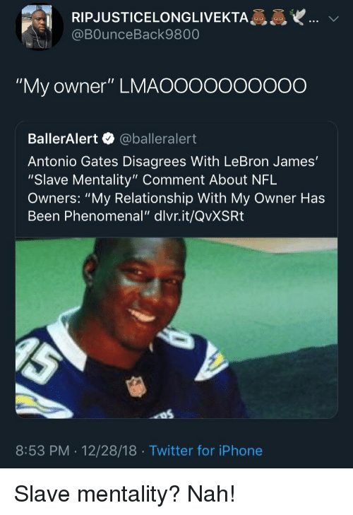 "Iphone, LeBron James, and Nfl: RIPJUSTICELONGLIVEKTA  @BOunceBack9800  ""My owner"" LMAOOooooOO0O  BallerAlert @balleralert  Antonio Gates Disagrees With LeBron James'  ""Slave Mentality"" Comment About NFL  Owners: ""My Relationship With My Owner Has  Been Phenomenal"" dlvr.it/QvXSRt  8:53 PM . 12/28/18 Twitter for iPhone"