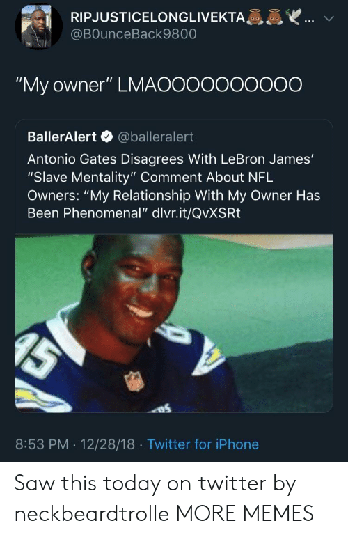 "Dank, Iphone, and LeBron James: RIPJUSTICELONGLIVEKTA  @BOunceBack9800  ""My owner"" LMAOOooooOO0O  BallerAlert @balleralert  Antonio Gates Disagrees With LeBron James'  ""Slave Mentality"" Comment About NFL  Owners: ""My Relationship With My Owner Has  Been Phenomenal"" dlvr.it/QvXSRt  8:53 PM . 12/28/18 Twitter for iPhone Saw this today on twitter by neckbeardtrolle MORE MEMES"