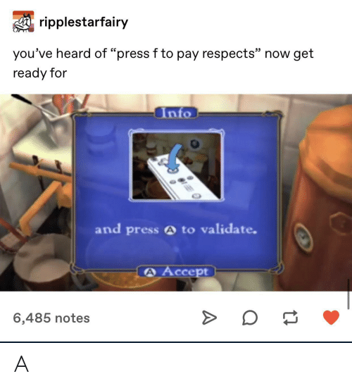"Accept, Now, and Notes: ripplestarfairy  25  you've heard of ""press f to pay respects"" now get  ready for  Into  and press A to validate.  A Accept  6,485 notes A"