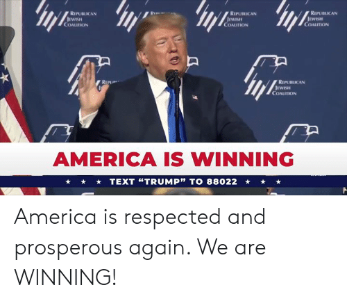 "America, Text, and Republican: RIPUBICAN  REPUBLICAN  REPUBLICAN  WISH  COALUTION  COALUTION  COALITION  REPUBLICAN  COALITION  AMERICA IS WINNING  TEXT ""TRUMP"" TO 88022 America is respected and prosperous again. We are WINNING!"