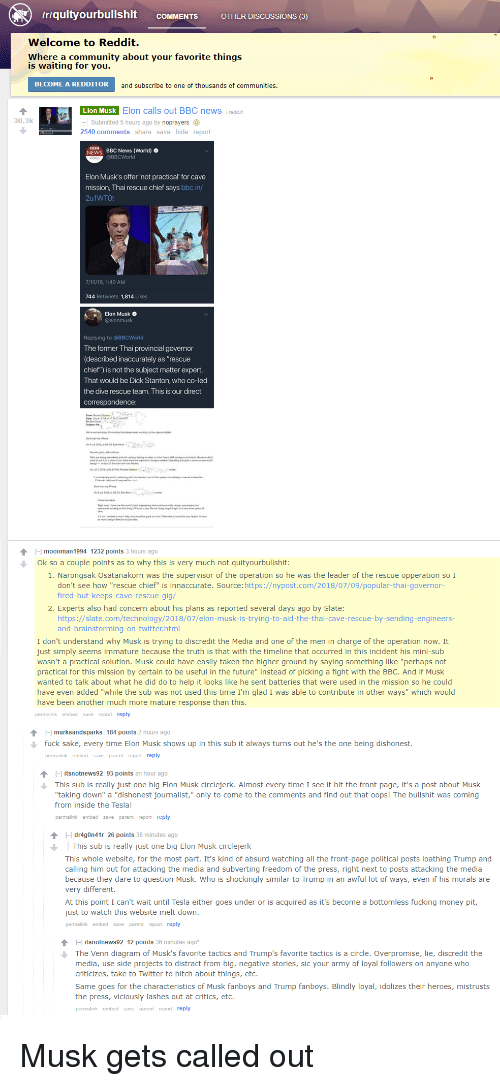 """Bitch, Community, and Fucking: /riquityourbullshit coMMENTS O  OTHER DiSCUSSIONS (3)  Welcome to Reddit.  Where a community about your favorite things  is waiting for you.  BECOME A REDDITOR  and subscribe to one of thousands of communities.  Elon Musk Elon calls out BBC news ireddi  30.3k  Submitted 5 hours ago by noprayers  2540 comments share save hide report  NEWS BBC News (World)  @BBCWorld  Elon Musk's offer 'not practical for cave  mission, Thai rescue chief says bbc.in/  2u1WTOt  7/10/18, 1:40 AM  744 Retweets 1,814 Likes  Elon Musk  Replying to @BBCWorld  The former Thai provincial governor  (described inaccurately as """"rescue  chief"""") is not the subject matter expert  That would be Dick Stanton, who co-led  the dive rescue team. This is our direct  H moonman 1994 1232 points 3 hours ago  Ok so a couple points as to why this is very much not quityourbullshit  1. Narongsak Osatanakorn was the supervisor of the operation so he was the leader of the rescue opperation so I  don't see how """"rescue chief"""" is innaccurate. Source:https://nypost.com/2018/07/09/popular-thai-governor-  fired-but-keeps-cave-rescue-gig/  2. Experts also had concern about his plans as reported several days ago by Slate:  https://slate.com/technology/2018/07/elon-musk-is-trying-to-aid-the-thai-cave-rescue-by-sending-engineers-  and-brainstorming-on-twitter.html  I don't understand why Musk is trying to discredit the Media and one of the men in charge of the operation now. It  just simply seems immature because the truth is that with the timeline that occurred in this incident his mini-sub  wasn't a practical solution. Musk could have easily taken the higher ground by saying something like """"perhaps not  practical for this mis  wanted to talk about what he did do to help it looks like he sent batteries that were used in the mission so he could  have even added """"while the sub was not used this time I'm glad I was able to contribute in other ways"""" which would  have been another much more mature"""