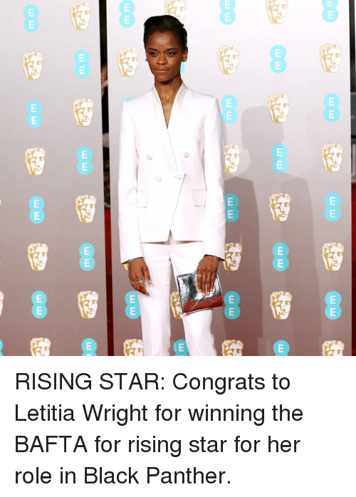 Black Panther: RISING STAR: Congrats to Letitia Wright for winning the BAFTA for rising star for her role in Black Panther.