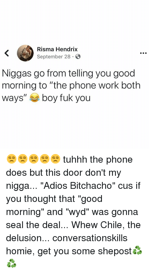 """Delusion: Risma Hendrix  September 28 S  Niggas go from telling you good  morning to """"the phone work both  ways"""" boy fuk you 😒😒😒😒😒 tuhhh the phone does but this door don't my nigga... """"Adios Bitchacho"""" cus if you thought that """"good morning"""" and """"wyd"""" was gonna seal the deal... Whew Chile, the delusion... conversationskills homie, get you some shepost♻♻"""