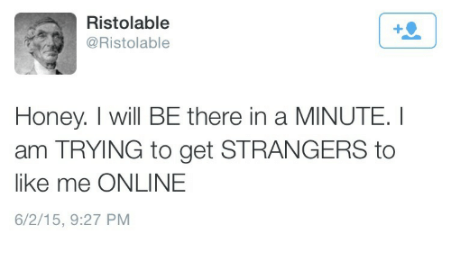 i will be there: Ristolable  @Ristolable  Honey. I will BE there in a MINUTE I  am TRYING to get STRANGERS to  like me ONLINE  6/2/15, 9:27 PM