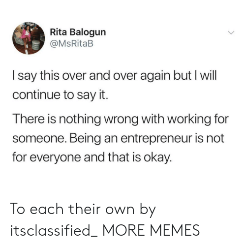 Entrepreneur: Rita Balogun  @MsRitaB  I say this over and over again but I will  continue to say it.  There is nothing wrong with working for  someone. Being an entrepreneur is not  for everyone and that is okay. To each their own by itsclassified_ MORE MEMES