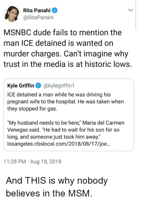 "rita: Rita Panahi  @RitaPanahi  MSNBC dude fails to mention the  man ICE detained is wanted on  murder charges. Can't imagine why  trust in the media is at historic lows.  Kyle Griffin akylegriffin 1  ICE detained a man while he was driving his  pregnant wife to the hospital. He was taken when  they stopped for gas.  ""My husband needs to be here,"" Maria del Carmen  Venegas said. ""He had to wait for his son for so  long, and someone just took him away.  losangeles.cbslocal.com/2018/08/17/joe...  11:28 PM Aug 18, 2018 And THIS is why nobody believes in the MSM."