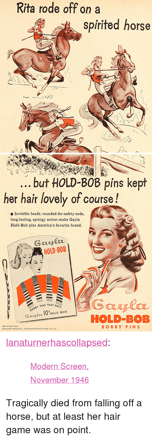 """Tumblr, Blog, and Game: Rita rode off on a  spirited horse   but HOLD-BOB pins kept  her hair lovely of course!  Invisible heads, rounded-for-safety ends,  long-lasting, springy action make Gayla  Hold-Bob pins America's favorite brand  HOLD BOB  Y PINS THAT HOLD  ec 10 HOLD BOB  HOLD-BOB  BOBBY PIN S <p><a class=""""tumblr_blog"""" href=""""http://lanaturnerhascollapsed.tumblr.com/post/148116697882"""">lanaturnerhascollapsed</a>:</p> <blockquote> <blockquote><small><a href=""""http://archive.org/stream/modernscreen3334unse#page/n642/mode/1up"""">Modern Screen, November 1946</a></small></blockquote> </blockquote>  <p>Tragically died from falling off a horse, but at least her hair game was on point.</p>"""