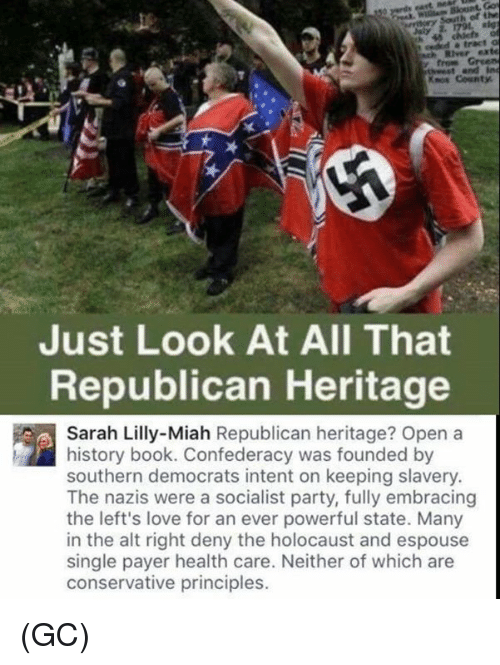 Confederacy: River exte  Knos County  Just Look At All That  Republican Heritage  Sarah Lilly-Miah Republican heritage? Open a  history book. Confederacy was founded by  southern democrats intent on keeping slavery.  The nazis were a socialist party, fully embracing  the left's love for an ever powerful state. Many  in the alt right deny the holocaust and espouse  single payer health care. Neither of which are  conservative principles. (GC)