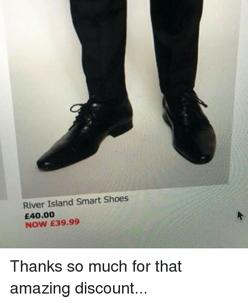e40: River Island Smart Shoes  E40.00  NOW E39.99 Thanks so much for that amazing discount...