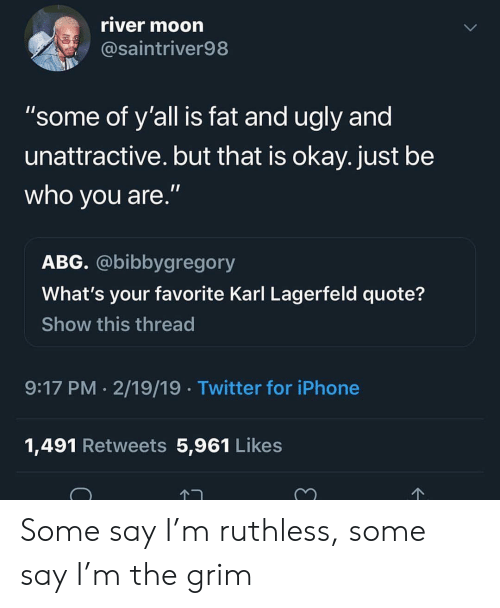 "Blackpeopletwitter, Funny, and Iphone: river moorn  @saintriver98  ""some of y'all is fat and ugly and  unattractive. but that is okay. just be  who you are.""  ABG. @bibbygregory  What's your favorite Karl Lagerfeld quote?  Show this thread  9:17 PM 2/19/19 Twitter for iPhone  1,491 Retweets 5,961 Likes Some say I'm ruthless, some say I'm the grim"