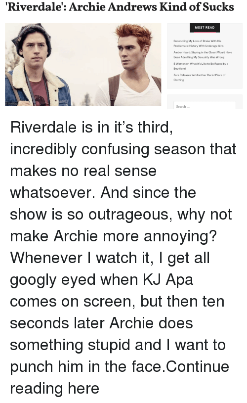 Drake, Girls, and Love: Riverdale': Archie Andrews Kind of Sucks  MOST READ  Reconciling My Love of Drake With His  Problematic History With Underage Girls  Amber Heard: Staying in the Closet Would Have  Been Admitting My Sexuality Was Wrong  5 Women on What It's Like to Be Raped by a  Boyfriend  Zara Releases Yet Another Racist Piece of  Clothing  Search... Riverdale is in it's third, incredibly confusing season that makes no real sense whatsoever. And since the show is so outrageous, why not make Archie more annoying?Whenever I watch it, I get all googly eyed when KJ Apa comes on screen, but then ten seconds later Archie does something stupid and I want to punch him in the face.Continue reading here