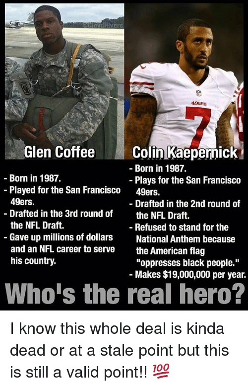 """49er: Rivers  49ERS  Colin Kaepernick  Glen Coffee  Born in 1987.  Born in 1987.  Plays for the San Francisco  Played for the San Francisco  49ers.  49ers.  Drafted in the 2nd round of  Drafted in the 3rd round of  the NFL Draft.  the NFL Draft.  Refused to stand for the  Gave up millions of dollars  National Anthem because  and an NFL career to serve  the American flag  his country.  """"oppresses black people.""""  Makes $19,000,000 per year.  Who's the real hero? I know this whole deal is kinda dead or at a stale point but this is still a valid point!! 💯"""