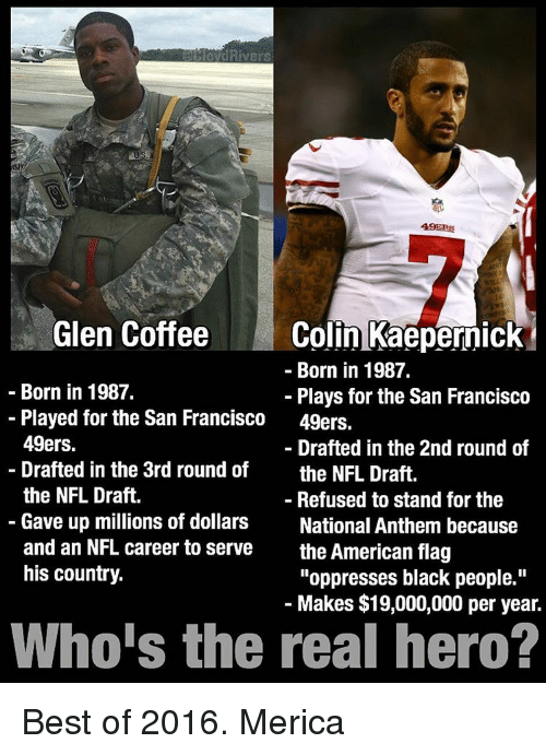 """49er: Rivers  49ERS  Glen Coffee  Colin Kaepernick  Born in 1987.  Born in 1987.  Plays for the San Francisco  Played for the San Francisco  49ers.  49ers.  Drafted in the 2nd round of  Drafted in the 3rd round of  the NFL Draft.  the NFL Draft.  Refused to stand for the  Gave up millions of dollars  National Anthem because  and an NFL career to serve  the American flag  his country.  """"oppresses black people.""""  Makes $19,000,000 per year.  Who's the real hero? Best of 2016. Merica"""