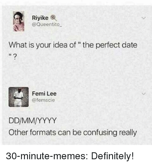 """Perfect Date: Riyikee  @Queentito  What is your idea of """" the perfect date  I1  Femi Lee  @femscie  Other formats can be confusing really 30-minute-memes: Definitely!"""